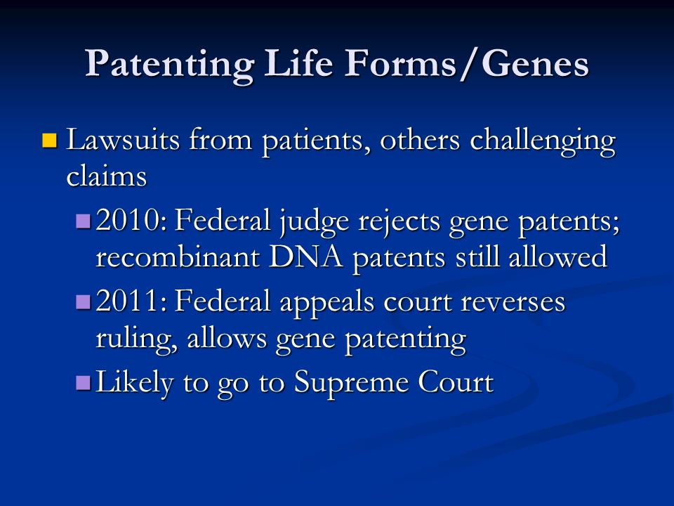 Patenting Life Forms/Genes Lawsuits from patients, others challenging claims Lawsuits from patients, others challenging claims 2010: Federal judge rejects gene patents; recombinant DNA patents still allowed 2010: Federal judge rejects gene patents; recombinant DNA patents still allowed 2011: Federal appeals court reverses ruling, allows gene patenting 2011: Federal appeals court reverses ruling, allows gene patenting Likely to go to Supreme Court Likely to go to Supreme Court