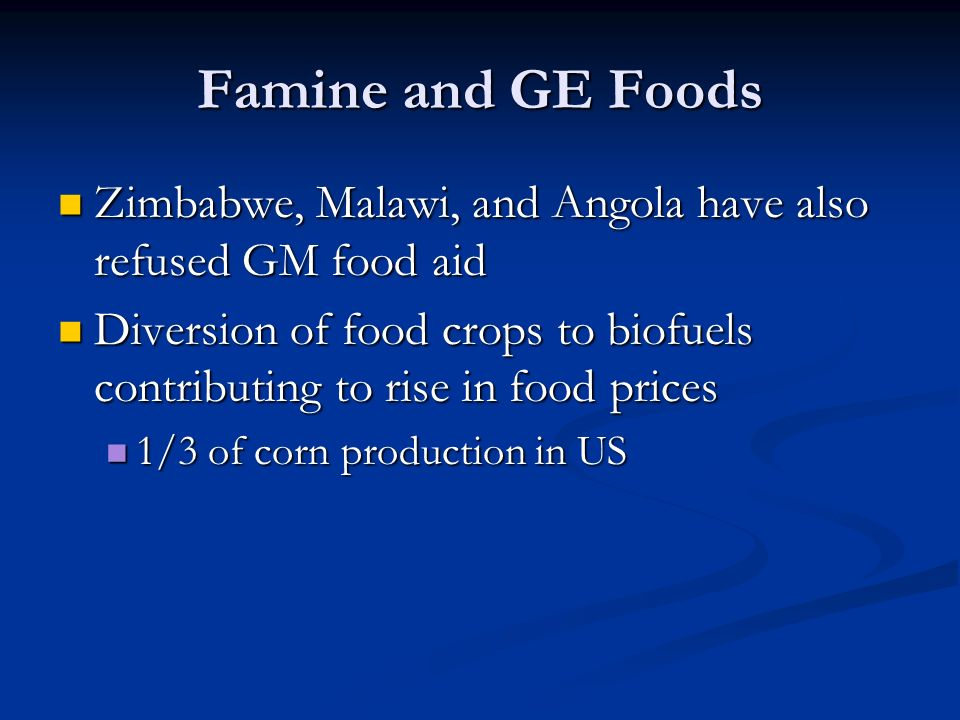 Famine and GE Foods Zimbabwe, Malawi, and Angola have also refused GM food aid Zimbabwe, Malawi, and Angola have also refused GM food aid Diversion of food crops to biofuels contributing to rise in food prices Diversion of food crops to biofuels contributing to rise in food prices 1/3 of corn production in US 1/3 of corn production in US