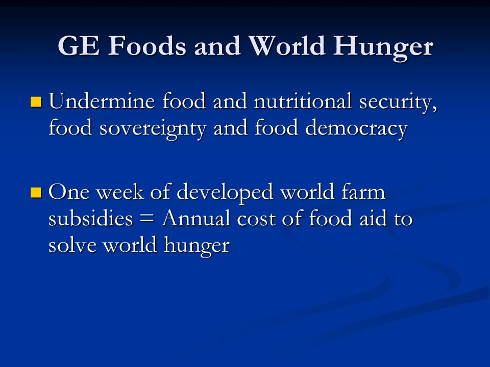 GE Foods and World Hunger Undermine food and nutritional security, food sovereignty and food democracy Undermine food and nutritional security, food sovereignty and food democracy One week of developed world farm subsidies = Annual cost of food aid to solve world hunger One week of developed world farm subsidies = Annual cost of food aid to solve world hunger