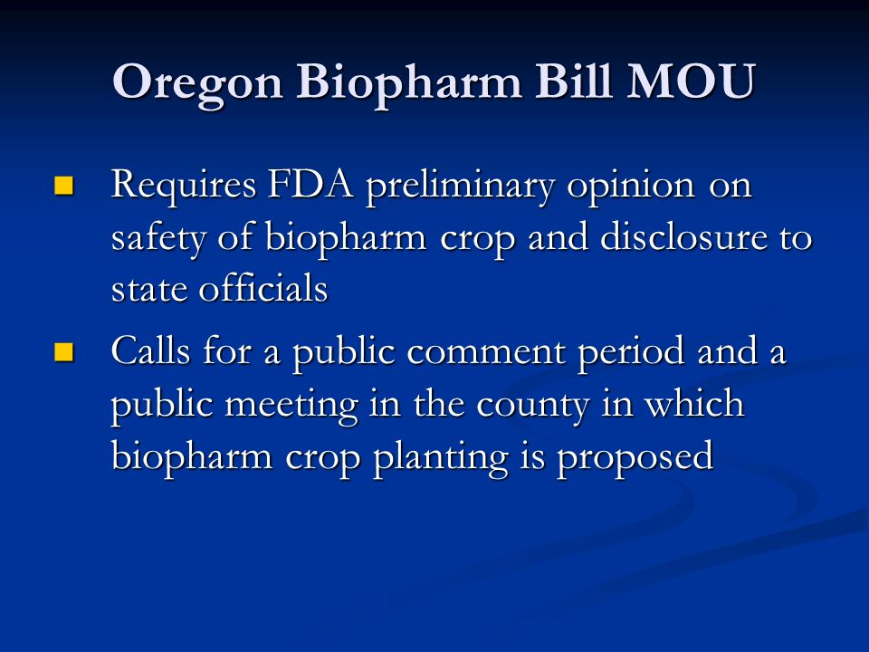 Oregon Biopharm Bill MOU Requires FDA preliminary opinion on safety of biopharm crop and disclosure to state officials Requires FDA preliminary opinion on safety of biopharm crop and disclosure to state officials Calls for a public comment period and a public meeting in the county in which biopharm crop planting is proposed Calls for a public comment period and a public meeting in the county in which biopharm crop planting is proposed