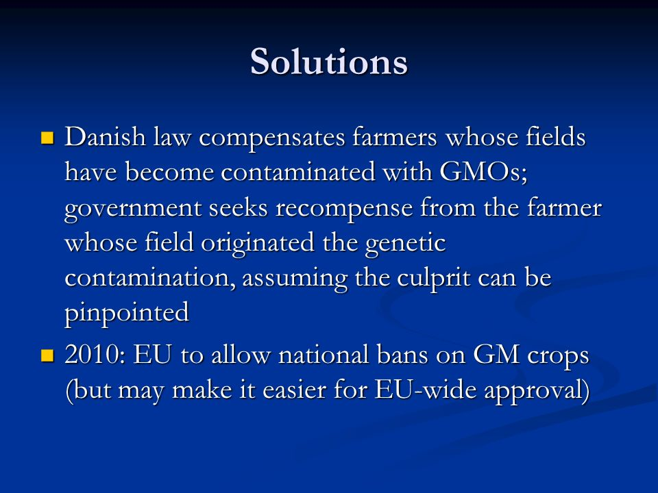 Solutions Danish law compensates farmers whose fields have become contaminated with GMOs; government seeks recompense from the farmer whose field originated the genetic contamination, assuming the culprit can be pinpointed Danish law compensates farmers whose fields have become contaminated with GMOs; government seeks recompense from the farmer whose field originated the genetic contamination, assuming the culprit can be pinpointed 2010: EU to allow national bans on GM crops (but may make it easier for EU-wide approval) 2010: EU to allow national bans on GM crops (but may make it easier for EU-wide approval)