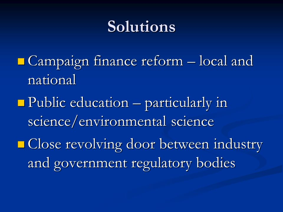 Solutions Campaign finance reform – local and national Campaign finance reform – local and national Public education – particularly in science/environmental science Public education – particularly in science/environmental science Close revolving door between industry and government regulatory bodies Close revolving door between industry and government regulatory bodies
