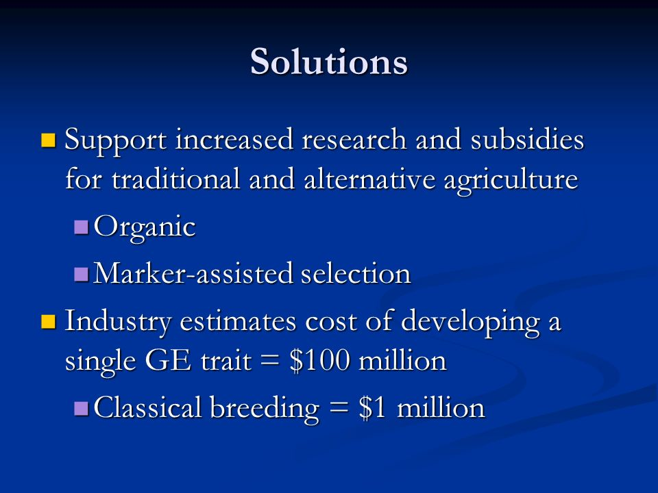 Solutions Support increased research and subsidies for traditional and alternative agriculture Support increased research and subsidies for traditional and alternative agriculture Organic Organic Marker-assisted selection Marker-assisted selection Industry estimates cost of developing a single GE trait = $100 million Industry estimates cost of developing a single GE trait = $100 million Classical breeding = $1 million Classical breeding = $1 million