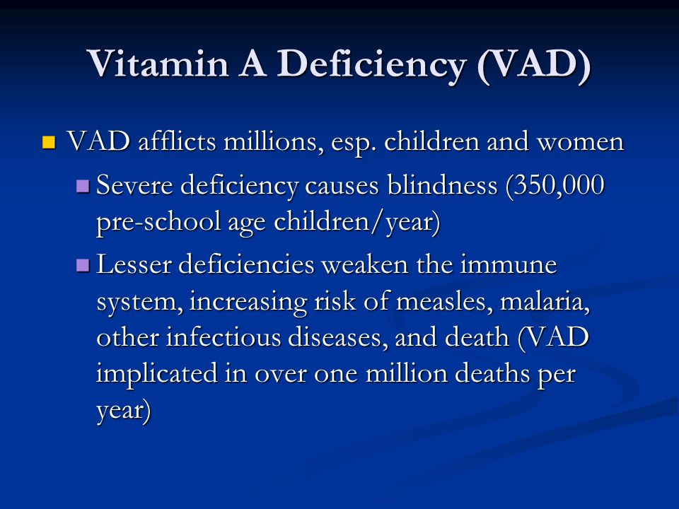 Vitamin A Deficiency (VAD) VAD afflicts millions, esp.