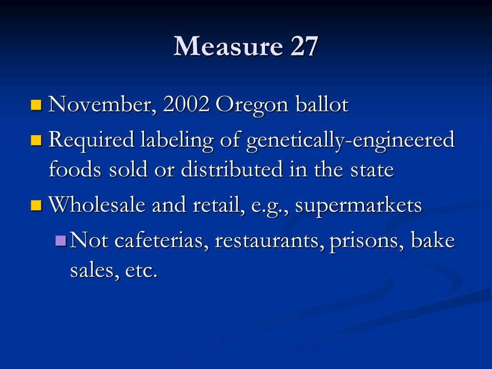 Measure 27 November, 2002 Oregon ballot November, 2002 Oregon ballot Required labeling of genetically-engineered foods sold or distributed in the state Required labeling of genetically-engineered foods sold or distributed in the state Wholesale and retail, e.g., supermarkets Wholesale and retail, e.g., supermarkets Not cafeterias, restaurants, prisons, bake sales, etc.