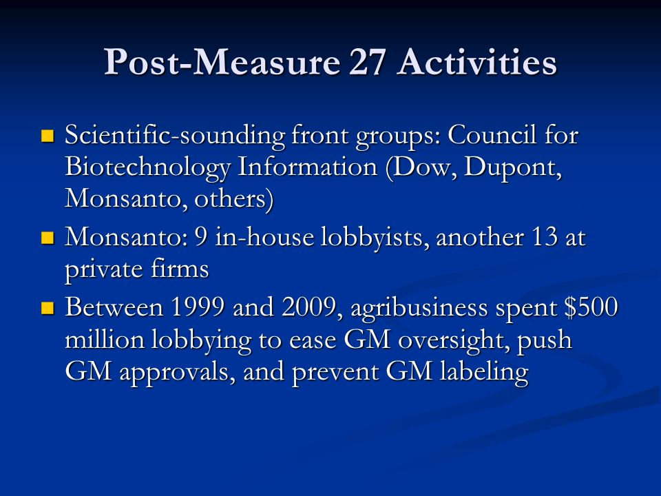 Post-Measure 27 Activities Scientific-sounding front groups: Council for Biotechnology Information (Dow, Dupont, Monsanto, others) Scientific-sounding front groups: Council for Biotechnology Information (Dow, Dupont, Monsanto, others) Monsanto: 9 in-house lobbyists, another 13 at private firms Monsanto: 9 in-house lobbyists, another 13 at private firms Between 1999 and 2009, agribusiness spent $500 million lobbying to ease GM oversight, push GM approvals, and prevent GM labeling Between 1999 and 2009, agribusiness spent $500 million lobbying to ease GM oversight, push GM approvals, and prevent GM labeling