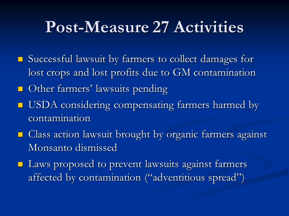 Post-Measure 27 Activities Successful lawsuit by farmers to collect damages for lost crops and lost profits due to GM contamination Successful lawsuit by farmers to collect damages for lost crops and lost profits due to GM contamination Other farmers' lawsuits pending Other farmers' lawsuits pending USDA considering compensating farmers harmed by contamination USDA considering compensating farmers harmed by contamination Class action lawsuit brought by organic farmers against Monsanto dismissed Class action lawsuit brought by organic farmers against Monsanto dismissed Laws proposed to prevent lawsuits against farmers affected by contamination ( adventitious spread ) Laws proposed to prevent lawsuits against farmers affected by contamination ( adventitious spread )