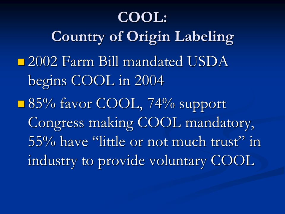 COOL: Country of Origin Labeling 2002 Farm Bill mandated USDA begins COOL in 2004 2002 Farm Bill mandated USDA begins COOL in 2004 85% favor COOL, 74% support Congress making COOL mandatory, 55% have little or not much trust in industry to provide voluntary COOL 85% favor COOL, 74% support Congress making COOL mandatory, 55% have little or not much trust in industry to provide voluntary COOL