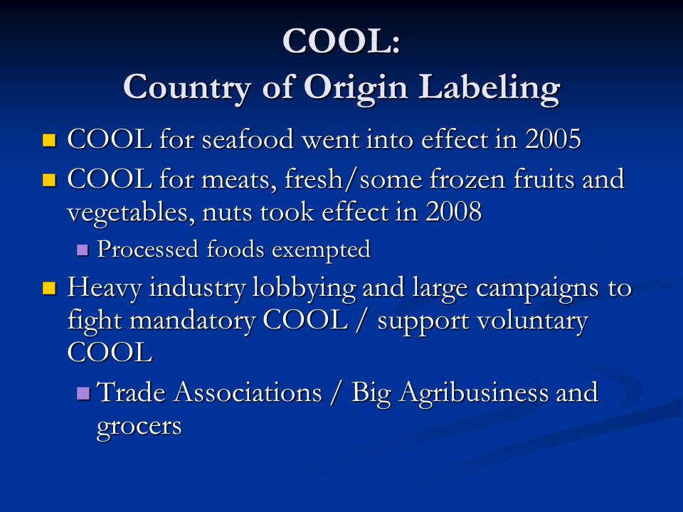 COOL: Country of Origin Labeling COOL for seafood went into effect in 2005 COOL for seafood went into effect in 2005 COOL for meats, fresh/some frozen fruits and vegetables, nuts took effect in 2008 COOL for meats, fresh/some frozen fruits and vegetables, nuts took effect in 2008 Processed foods exempted Processed foods exempted Heavy industry lobbying and large campaigns to fight mandatory COOL / support voluntary COOL Heavy industry lobbying and large campaigns to fight mandatory COOL / support voluntary COOL Trade Associations / Big Agribusiness and grocers Trade Associations / Big Agribusiness and grocers