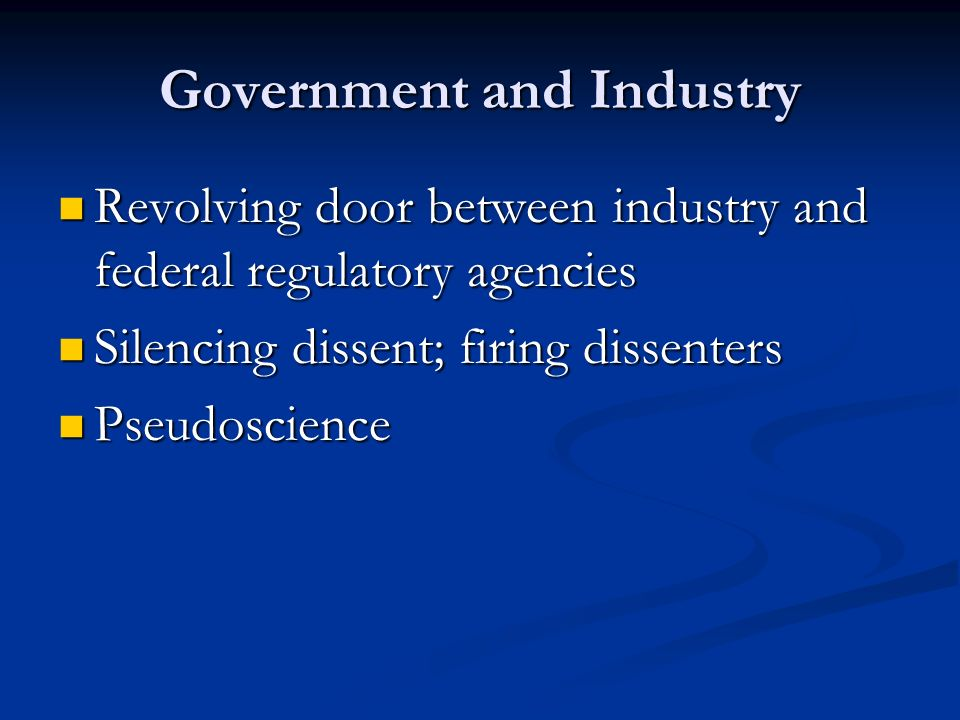 Government and Industry Revolving door between industry and federal regulatory agencies Revolving door between industry and federal regulatory agencies Silencing dissent; firing dissenters Silencing dissent; firing dissenters Pseudoscience Pseudoscience
