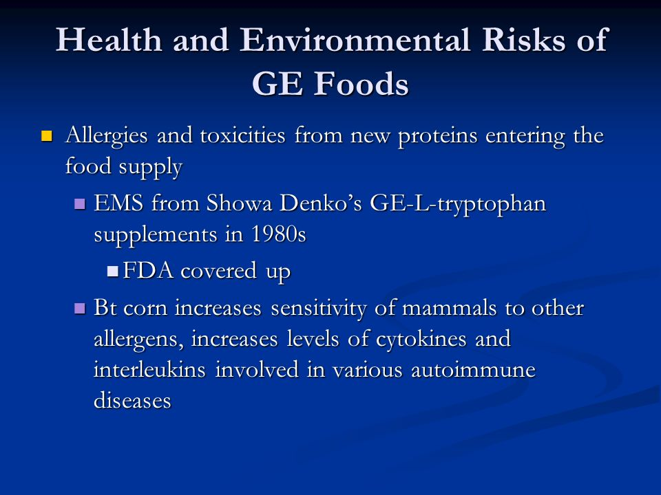 Health and Environmental Risks of GE Foods Allergies and toxicities from new proteins entering the food supply Allergies and toxicities from new proteins entering the food supply EMS from Showa Denko's GE-L-tryptophan supplements in 1980s EMS from Showa Denko's GE-L-tryptophan supplements in 1980s FDA covered up FDA covered up Bt corn increases sensitivity of mammals to other allergens, increases levels of cytokines and interleukins involved in various autoimmune diseases Bt corn increases sensitivity of mammals to other allergens, increases levels of cytokines and interleukins involved in various autoimmune diseases