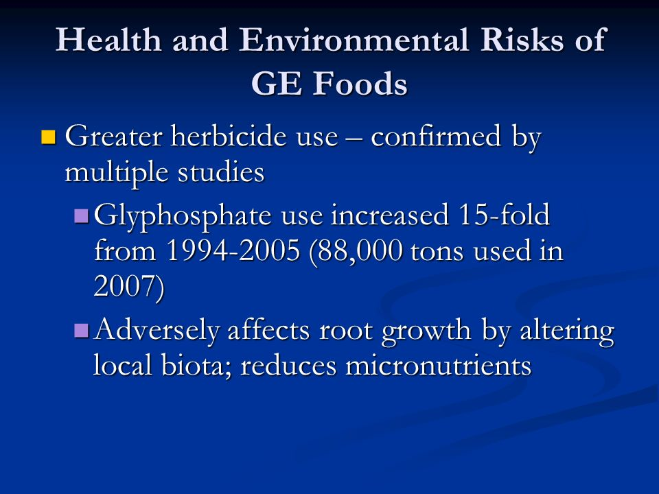 Health and Environmental Risks of GE Foods Greater herbicide use – confirmed by multiple studies Greater herbicide use – confirmed by multiple studies Glyphosphate use increased 15-fold from 1994-2005 (88,000 tons used in 2007) Glyphosphate use increased 15-fold from 1994-2005 (88,000 tons used in 2007) Adversely affects root growth by altering local biota; reduces micronutrients Adversely affects root growth by altering local biota; reduces micronutrients