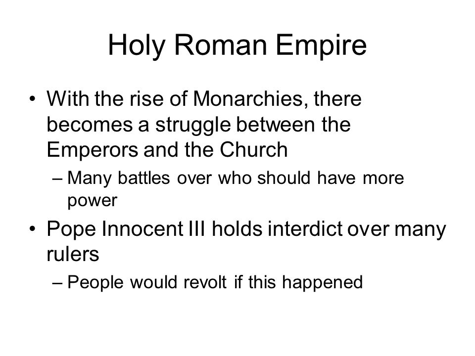 Holy Roman Empire With the rise of Monarchies, there becomes a struggle between the Emperors and the Church –Many battles over who should have more power Pope Innocent III holds interdict over many rulers –People would revolt if this happened