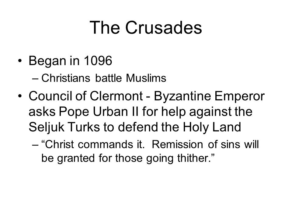 The Crusades Began in 1096 –Christians battle Muslims Council of Clermont - Byzantine Emperor asks Pope Urban II for help against the Seljuk Turks to defend the Holy Land – Christ commands it.