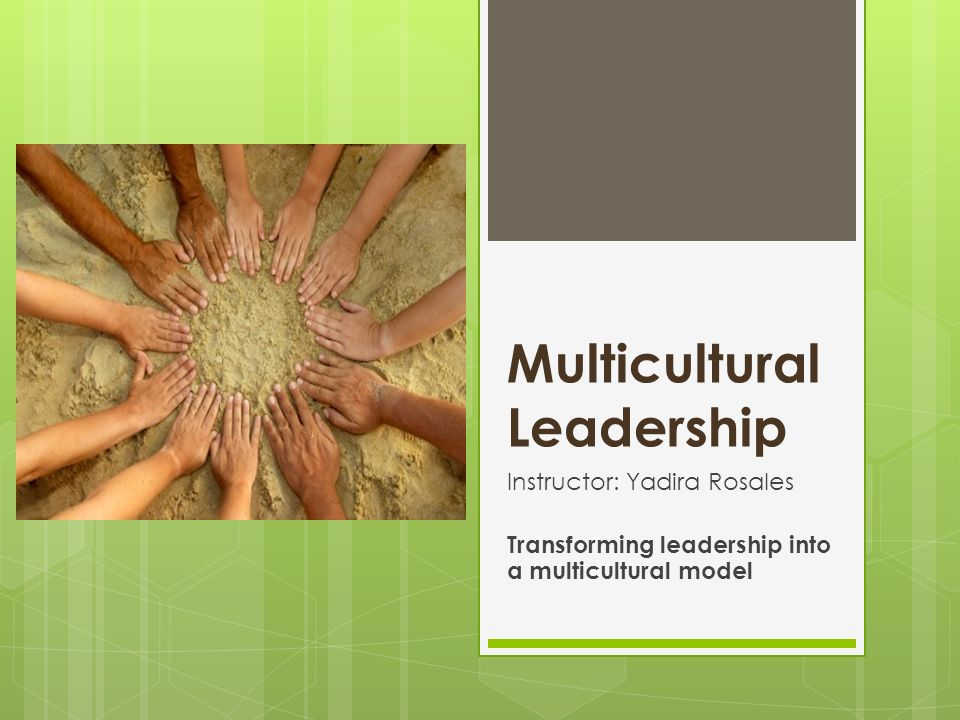 Multicultural Leadership Instructor: Yadira Rosales Transforming leadership into a multicultural model
