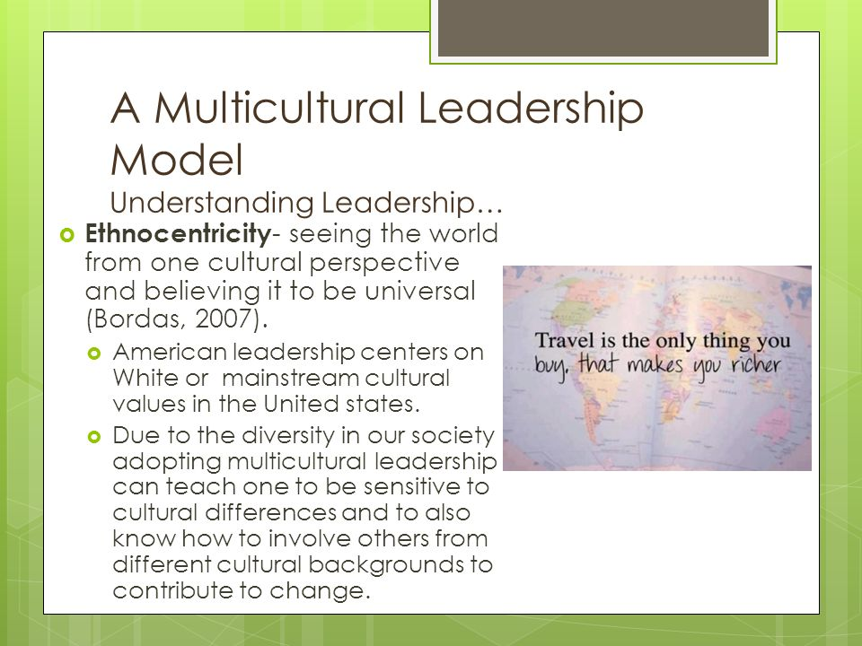 A Multicultural Leadership Model Understanding Leadership…  Ethnocentricity - seeing the world from one cultural perspective and believing it to be universal (Bordas, 2007).