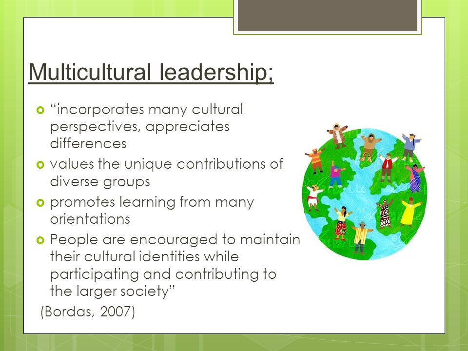 Multicultural leadership;  incorporates many cultural perspectives, appreciates differences  values the unique contributions of diverse groups  promotes learning from many orientations  People are encouraged to maintain their cultural identities while participating and contributing to the larger society (Bordas, 2007)