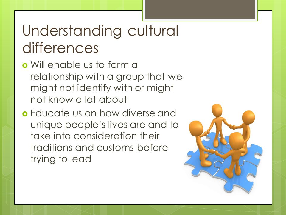 Understanding cultural differences  Will enable us to form a relationship with a group that we might not identify with or might not know a lot about  Educate us on how diverse and unique people's lives are and to take into consideration their traditions and customs before trying to lead