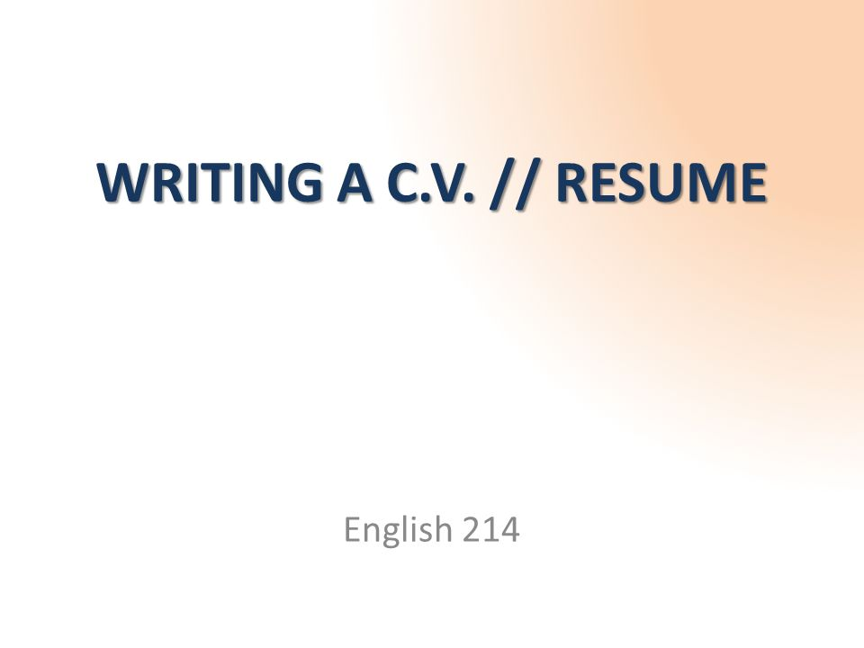 WRITING A C.V. // RESUME English 214. What is a C.V. (or Resume ...