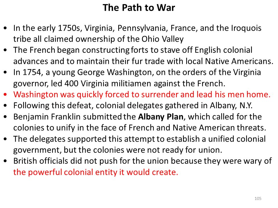 105 The Path to War In the early 1750s, Virginia, Pennsylvania, France, and the Iroquois tribe all claimed ownership of the Ohio Valley The French began constructing forts to stave off English colonial advances and to maintain their fur trade with local Native Americans.