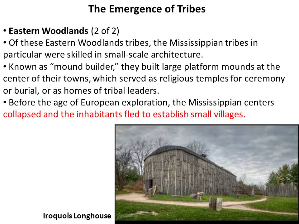 23 The Emergence of Tribes Eastern Woodlands (2 of 2) Of these Eastern Woodlands tribes, the Mississippian tribes in particular were skilled in small-scale architecture.