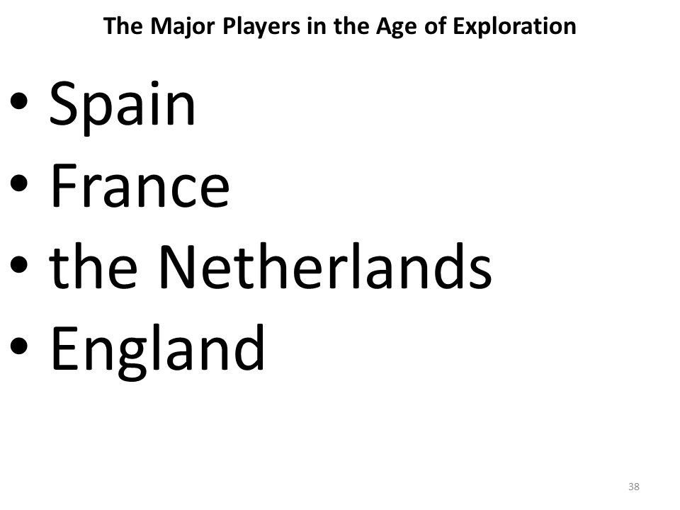 38 The Major Players in the Age of Exploration Spain France the Netherlands England
