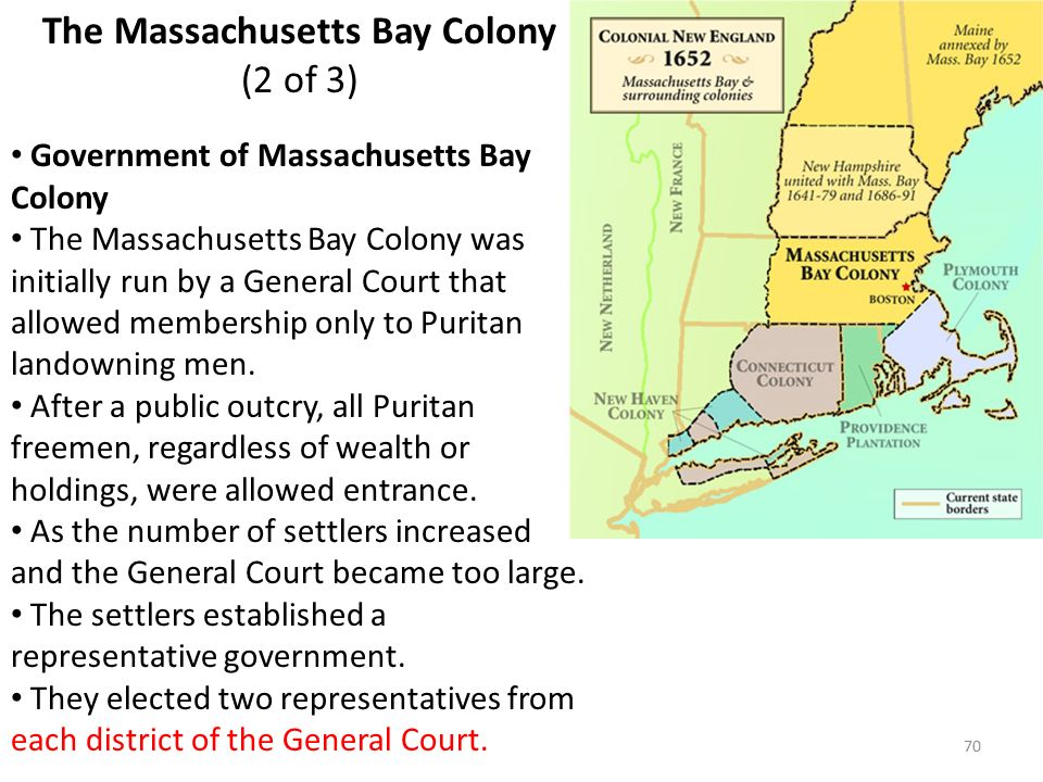 70 The Massachusetts Bay Colony (2 of 3) Government of Massachusetts Bay Colony The Massachusetts Bay Colony was initially run by a General Court that allowed membership only to Puritan landowning men.