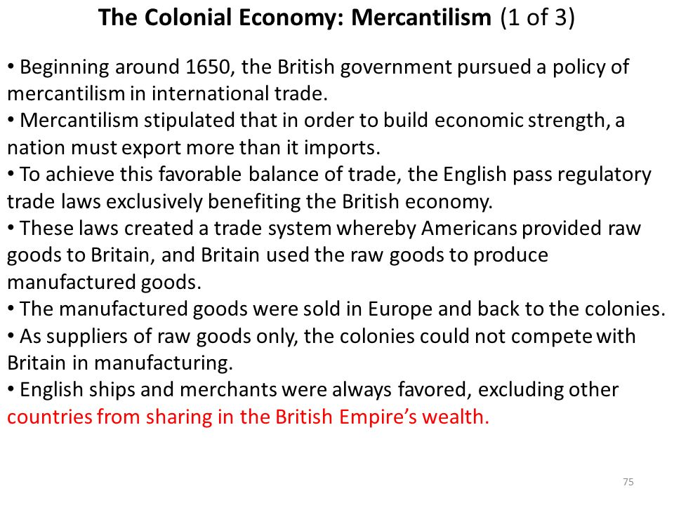 75 The Colonial Economy: Mercantilism (1 of 3) Beginning around 1650, the British government pursued a policy of mercantilism in international trade.