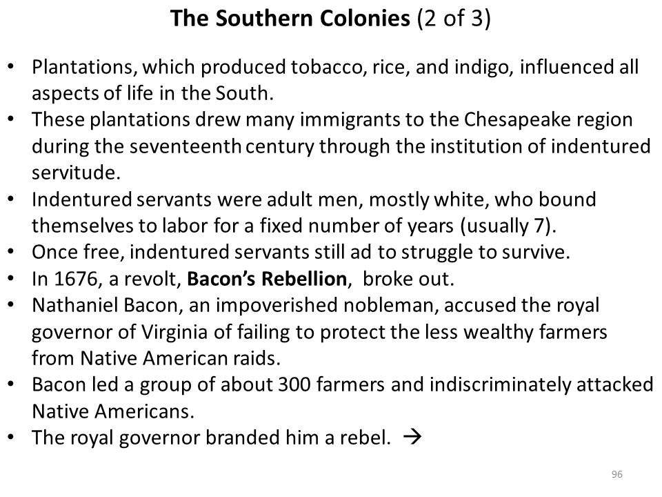 96 The Southern Colonies (2 of 3) Plantations, which produced tobacco, rice, and indigo, influenced all aspects of life in the South.