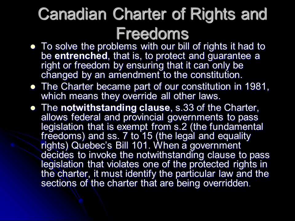Canadian Charter of Rights and Freedoms To solve the problems with our bill of rights it had to be entrenched, that is, to protect and guarantee a right or freedom by ensuring that it can only be changed by an amendment to the constitution.