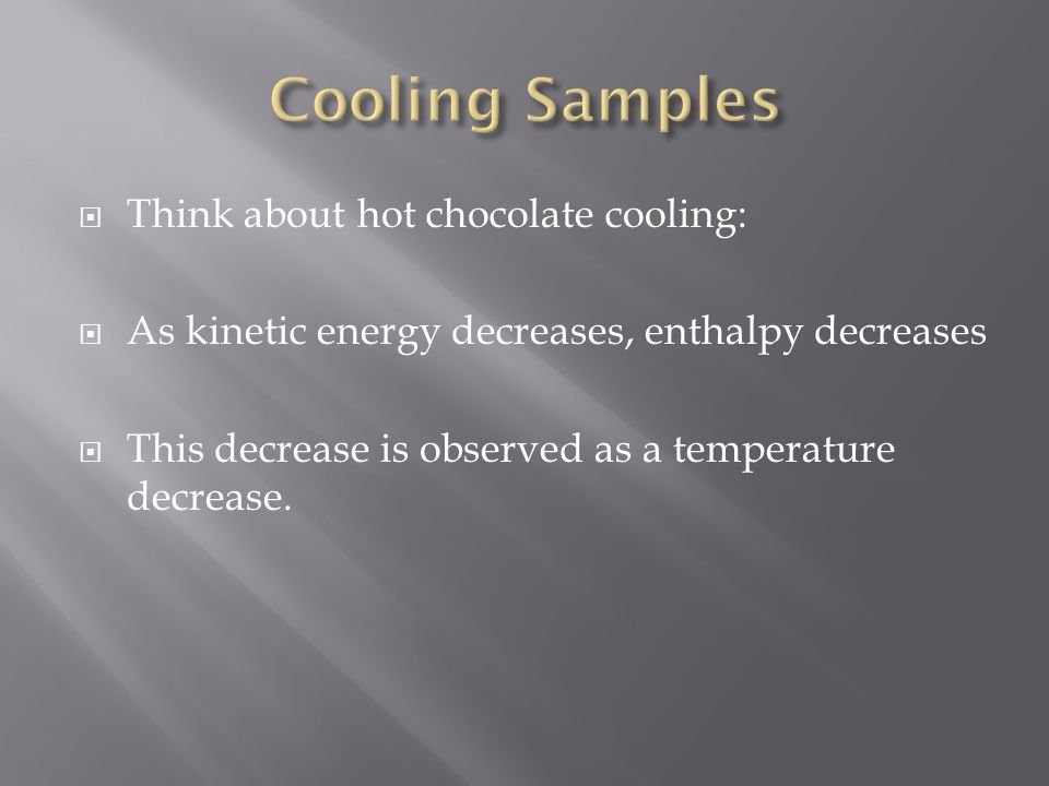  Think about hot chocolate cooling:  As kinetic energy decreases, enthalpy decreases  This decrease is observed as a temperature decrease.