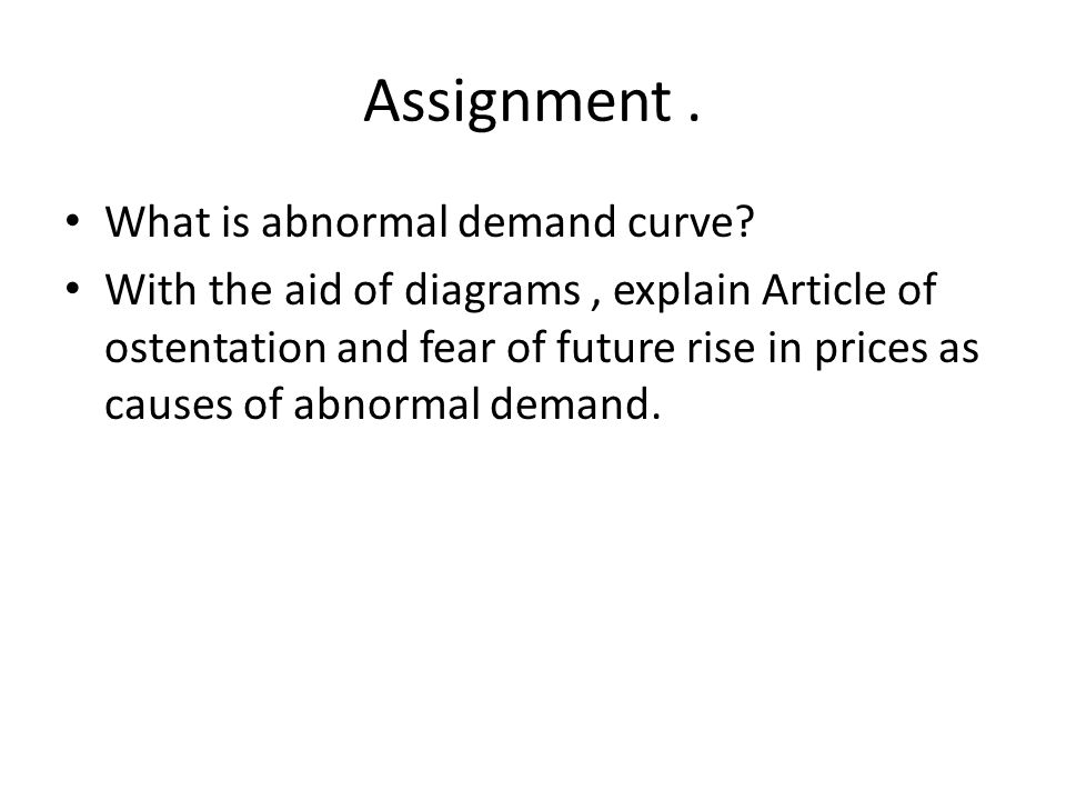 Assignment. What is abnormal demand curve? With the aid of diagrams, explain Article of ostentation and fear of future rise in prices as causes of abn