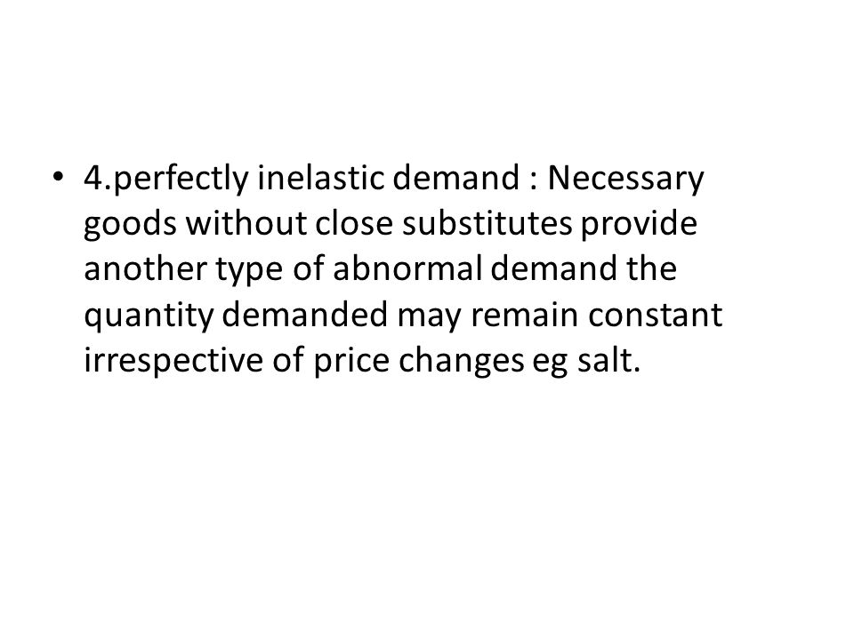 4.perfectly inelastic demand : Necessary goods without close substitutes provide another type of abnormal demand the quantity demanded may remain cons