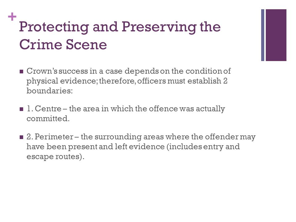 + Protecting and Preserving the Crime Scene Crown's success in a case depends on the condition of physical evidence; therefore, officers must establish 2 boundaries: 1.