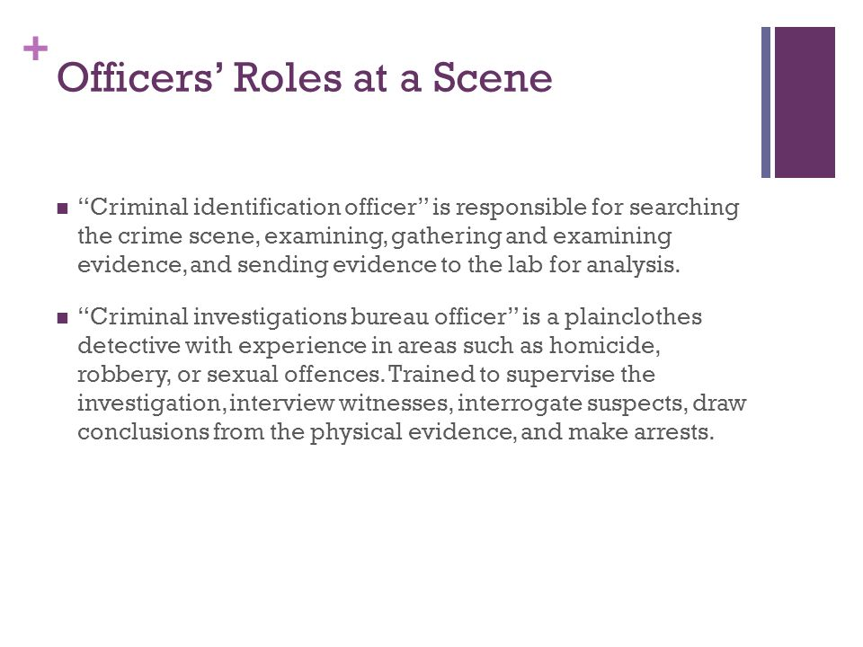 + Officers' Roles at a Scene Criminal identification officer is responsible for searching the crime scene, examining, gathering and examining evidence, and sending evidence to the lab for analysis.