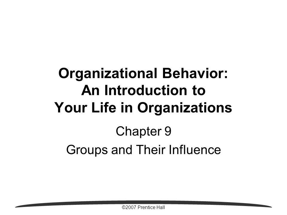 ©2007 Prentice Hall Organizational Behavior: An Introduction to Your Life in Organizations Chapter 9 Groups and Their Influence