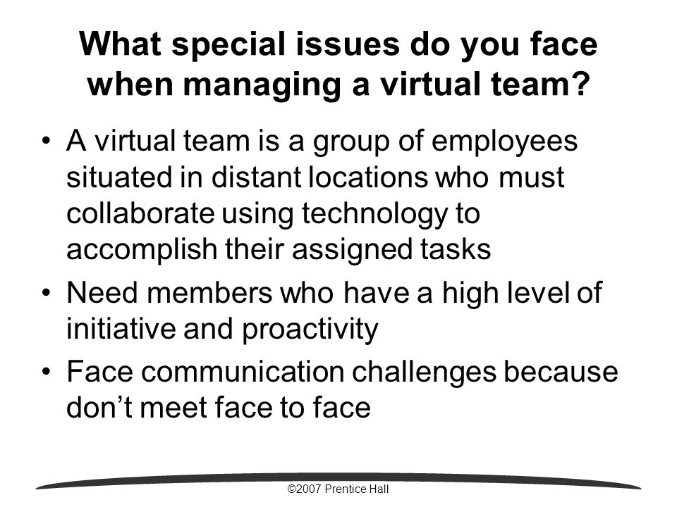©2007 Prentice Hall What special issues do you face when managing a virtual team.