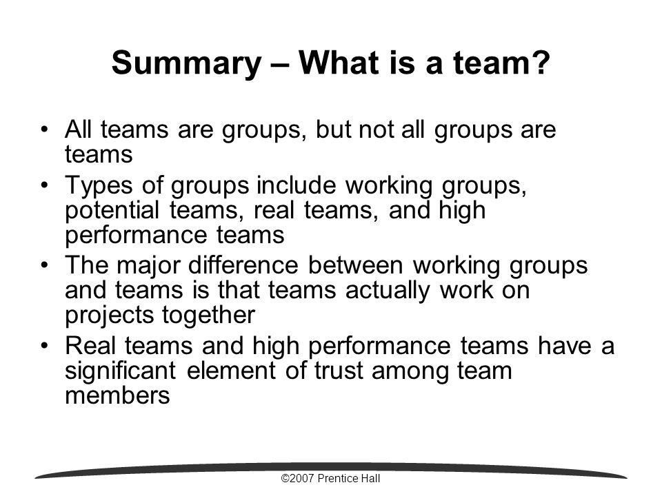 ©2007 Prentice Hall Summary – What is a team? All teams are groups, but not all groups are teams Types of groups include working groups, potential tea