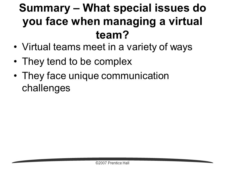 ©2007 Prentice Hall Summary – What special issues do you face when managing a virtual team.