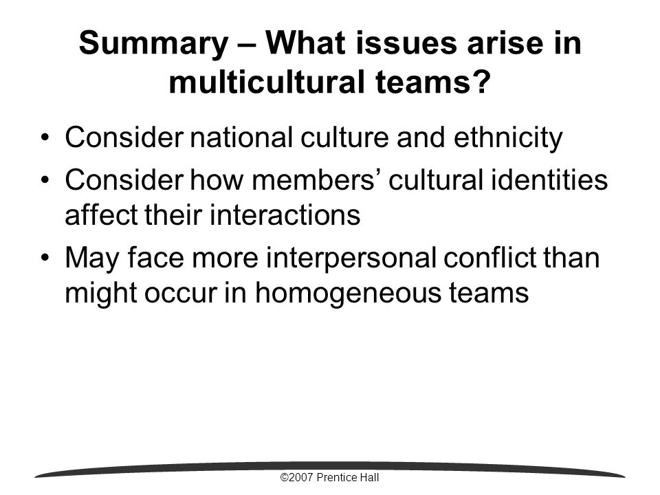 ©2007 Prentice Hall Summary – What issues arise in multicultural teams? Consider national culture and ethnicity Consider how members' cultural identit
