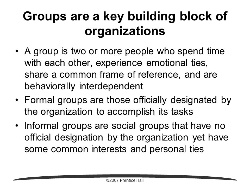 ©2007 Prentice Hall Groups are a key building block of organizations A group is two or more people who spend time with each other, experience emotional ties, share a common frame of reference, and are behaviorally interdependent Formal groups are those officially designated by the organization to accomplish its tasks Informal groups are social groups that have no official designation by the organization yet have some common interests and personal ties