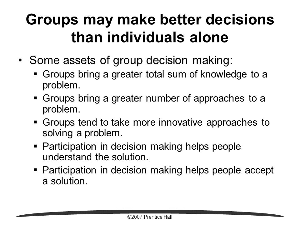 ©2007 Prentice Hall Groups may make better decisions than individuals alone Some assets of group decision making:  Groups bring a greater total sum o