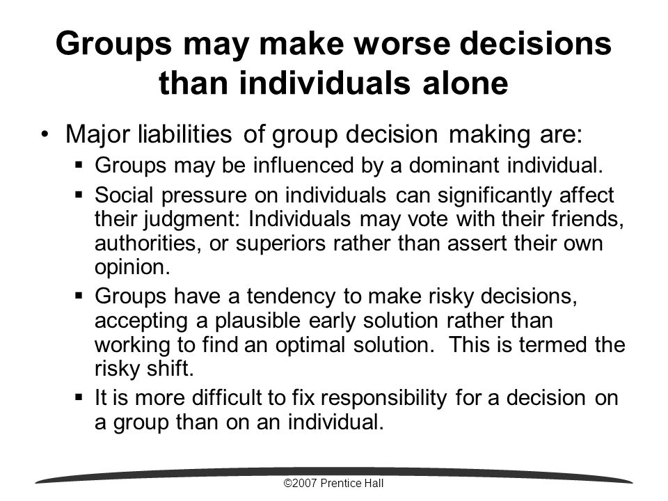 ©2007 Prentice Hall Groups may make worse decisions than individuals alone Major liabilities of group decision making are:  Groups may be influenced by a dominant individual.