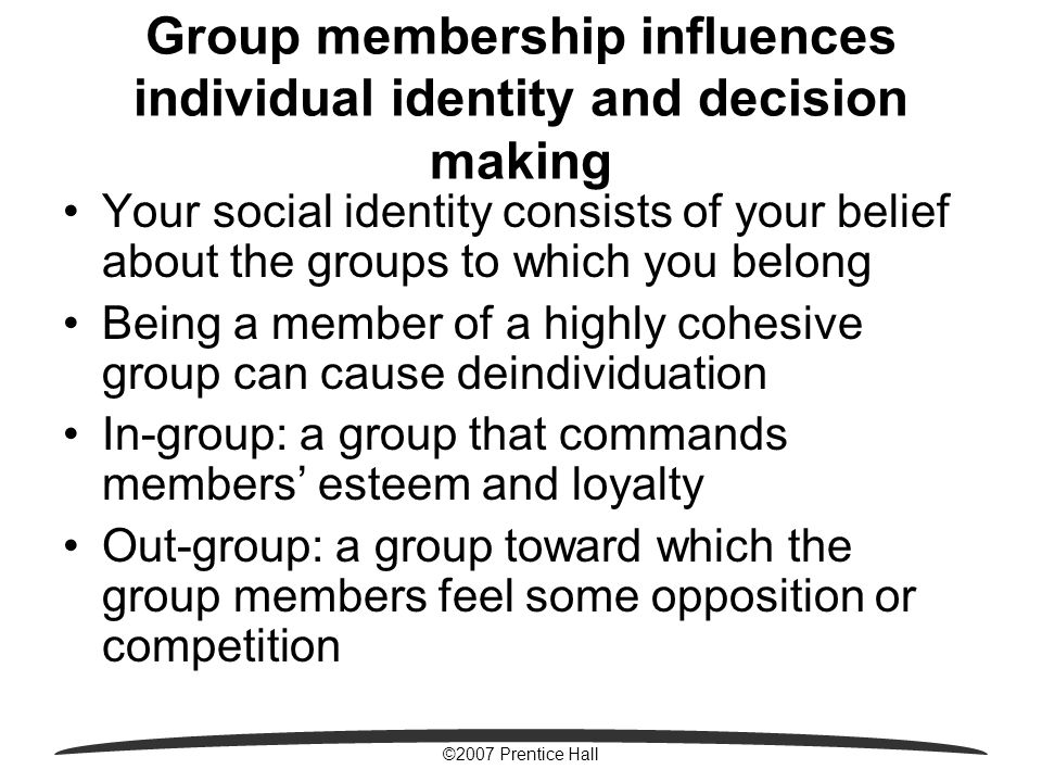 ©2007 Prentice Hall Group membership influences individual identity and decision making Your social identity consists of your belief about the groups to which you belong Being a member of a highly cohesive group can cause deindividuation In-group: a group that commands members' esteem and loyalty Out-group: a group toward which the group members feel some opposition or competition