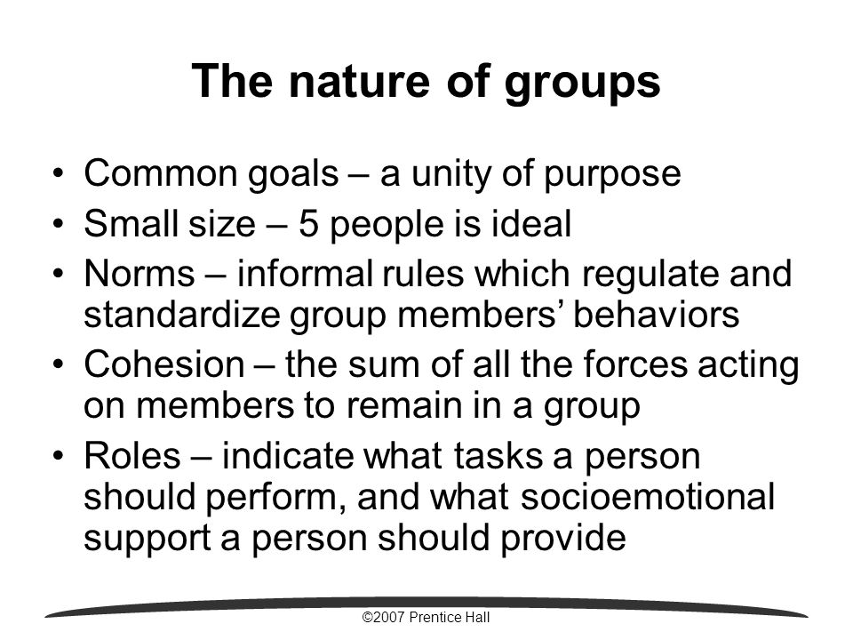 ©2007 Prentice Hall The nature of groups Common goals – a unity of purpose Small size – 5 people is ideal Norms – informal rules which regulate and standardize group members' behaviors Cohesion – the sum of all the forces acting on members to remain in a group Roles – indicate what tasks a person should perform, and what socioemotional support a person should provide