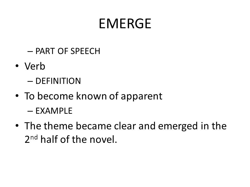 Attractive 20 EMERGE U2013 PART OF SPEECH Verb U2013 DEFINITION To Become Known Of Apparent U2013  EXAMPLE The Theme Became Clear And Emerged In The 2 Nd Half Of The Novel.