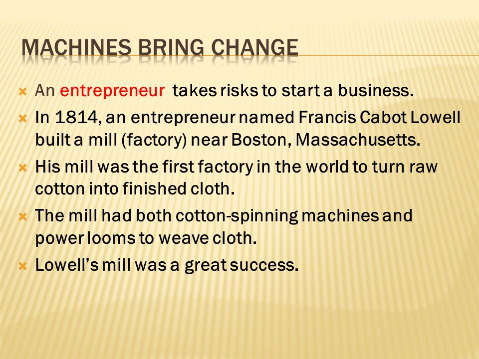 An entrepreneur  In 1814, an entrepreneur named Francis Cabot Lowell built a mill (factory) near Boston, Massachusetts.