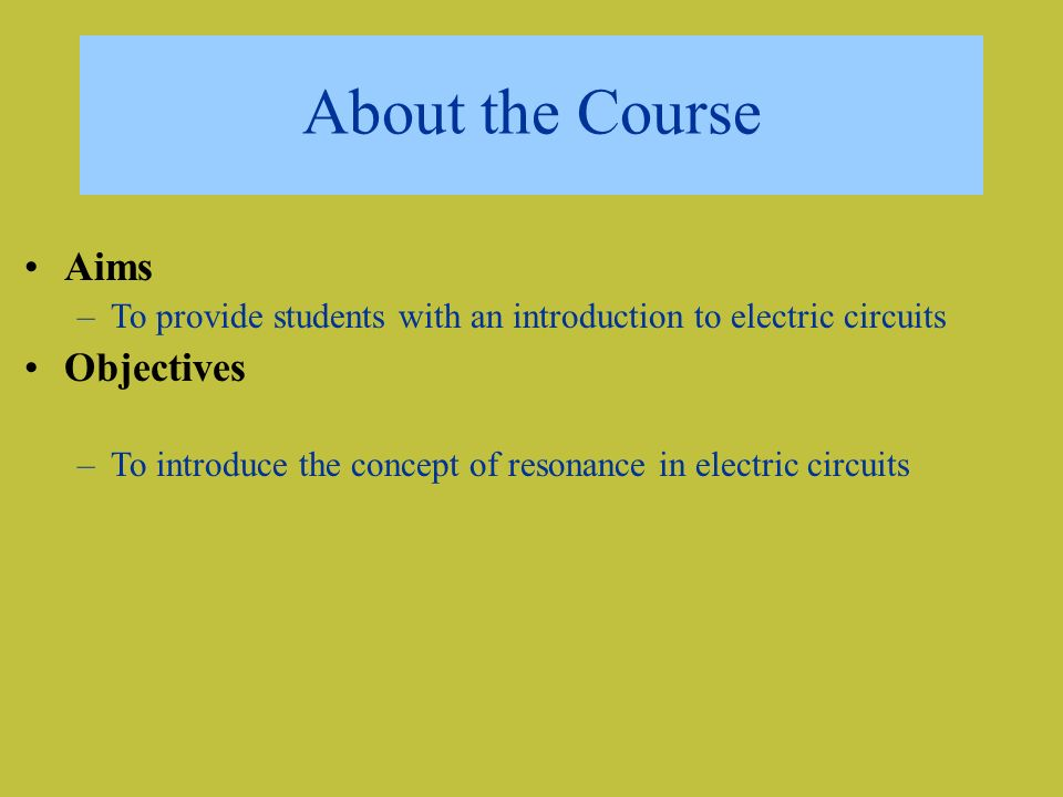 About the Course Aims –To provide students with an introduction to electric circuits Objectives –To introduce the concept of resonance in electric circuits
