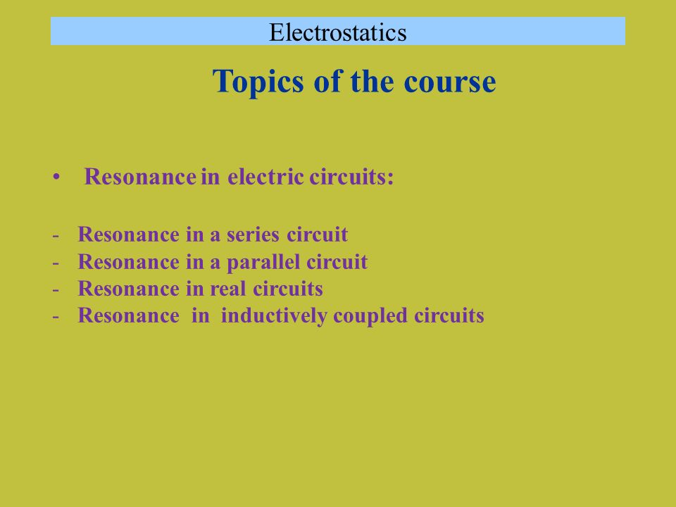 Resonance in electric circuits: -Resonance in a series circuit -Resonance in a parallel circuit -Resonance in real circuits -Resonance in inductively coupled circuits Electrostatics Topics of the course