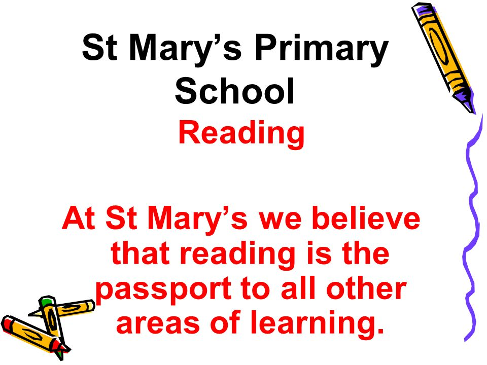 St Mary's Primary School Reading At St Mary's we believe that reading is the passport to all other areas of learning.